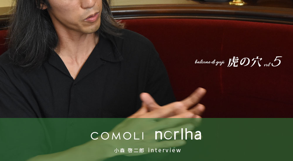 COMOLI Norlha 小森 啓二郎 interview balcone di guji 虎の穴vol 5